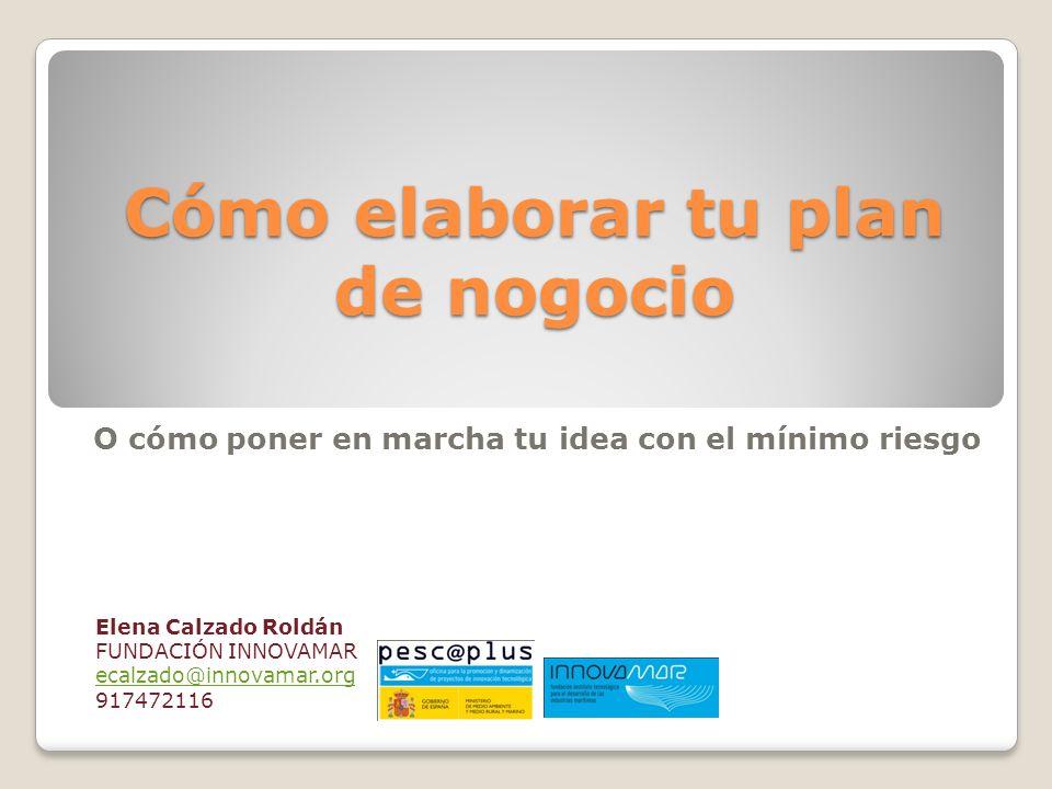 Cómo elaborar tu plan de nogocio Elena Calzado Roldán FUNDACIÓN INNOVAMAR ecalzado@innovamar.org 917472116 O cómo poner en marcha tu idea con el mínim