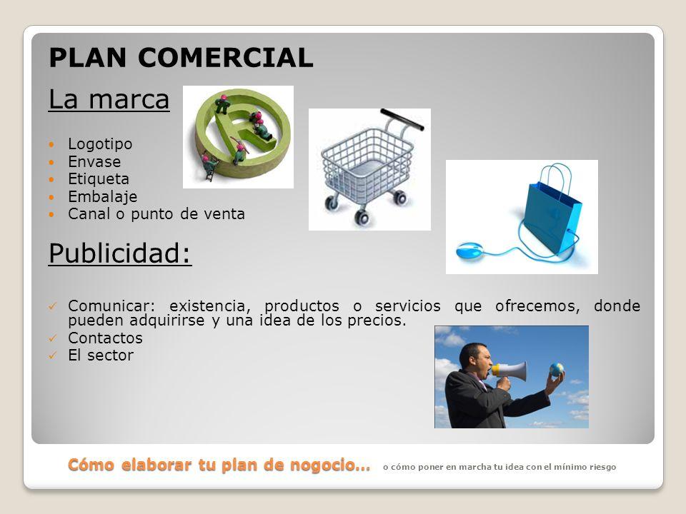 Cómo elaborar tu plan de nogocio… PLAN COMERCIAL La marca Logotipo Envase Etiqueta Embalaje Canal o punto de venta Publicidad: Comunicar: existencia,