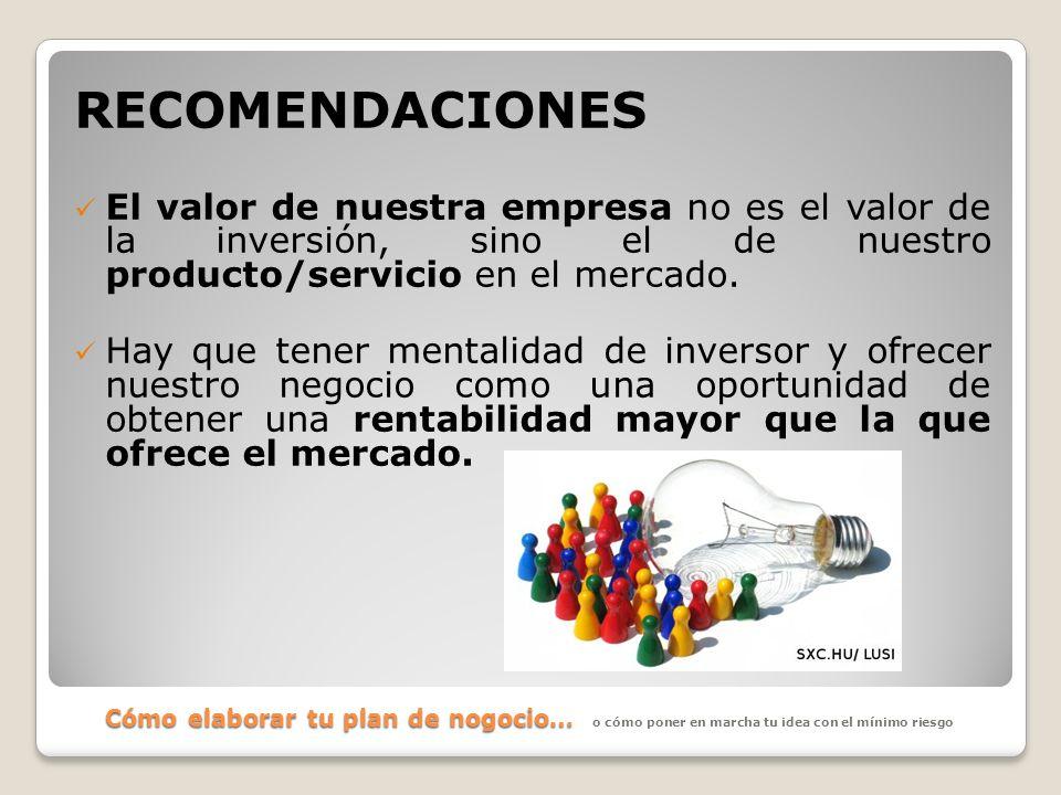 Cómo elaborar tu plan de nogocio… RECOMENDACIONES El valor de nuestra empresa no es el valor de la inversión, sino el de nuestro producto/servicio en