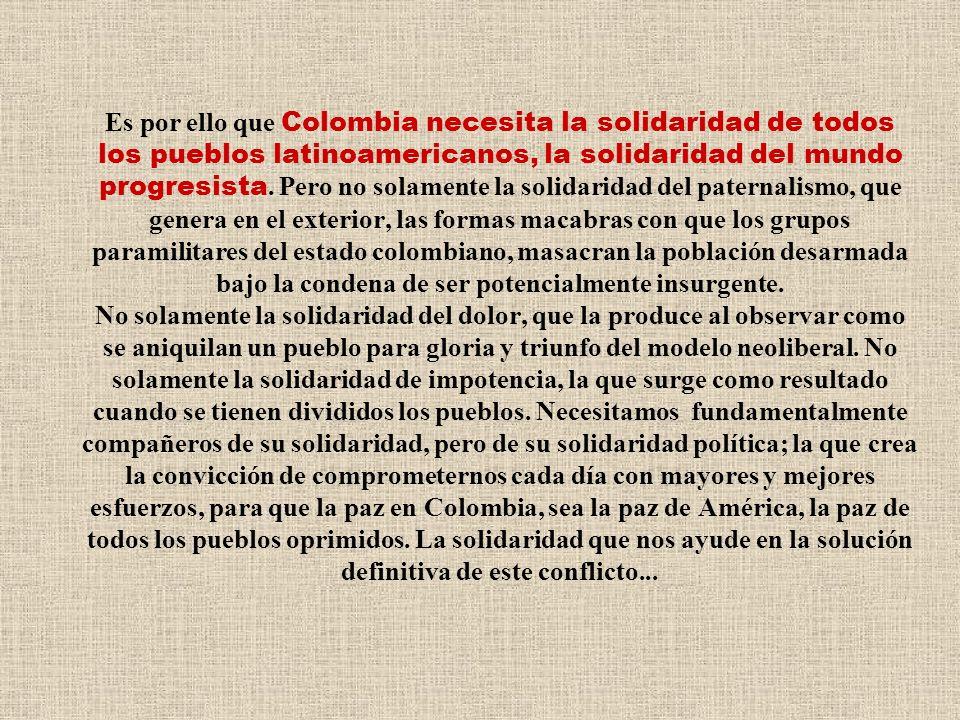 Es por ello que Colombia necesita la solidaridad de todos los pueblos latinoamericanos, la solidaridad del mundo progresista.