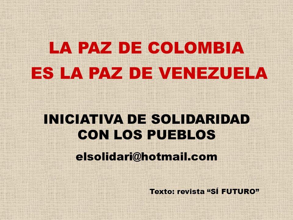 INICIATIVA DE SOLIDARIDAD CON LOS PUEBLOS elsolidari@hotmail.com Texto: revista SÍ FUTURO LA PAZ DE COLOMBIA ES LA PAZ DE VENEZUELA