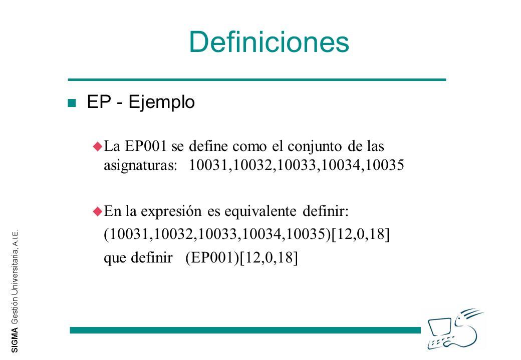 SIGMA Gestión Universitaria, A.I.E. Definiciones EP - Ejemplo u La EP001 se define como el conjunto de las asignaturas: 10031,10032,10033,10034,10035