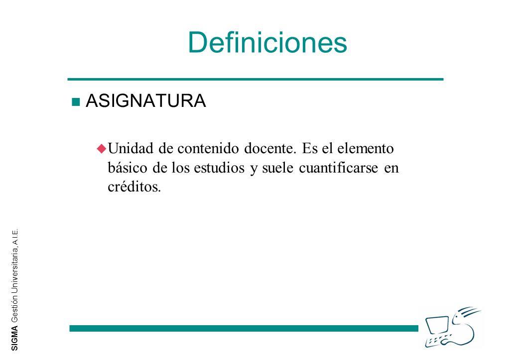 SIGMA Gestión Universitaria, A.I.E. Definiciones n ASIGNATURA u Unidad de contenido docente. Es el elemento básico de los estudios y suele cuantificar