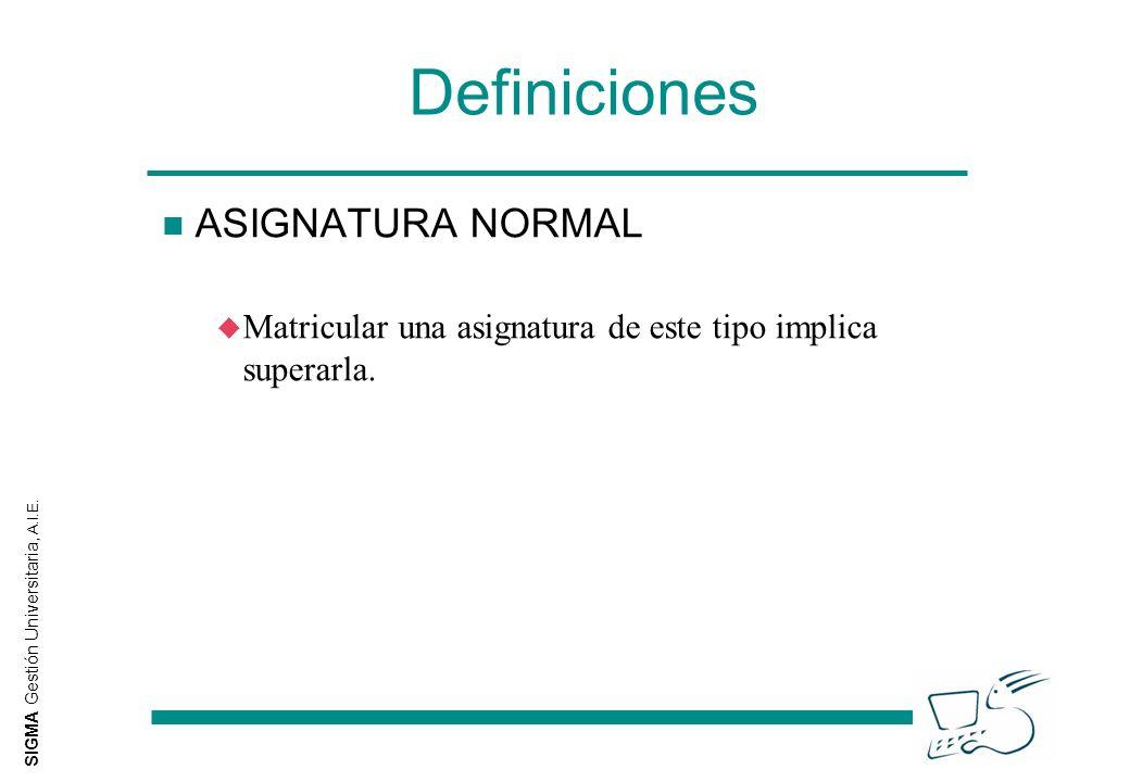 SIGMA Gestión Universitaria, A.I.E. Definiciones n ASIGNATURA NORMAL u Matricular una asignatura de este tipo implica superarla.