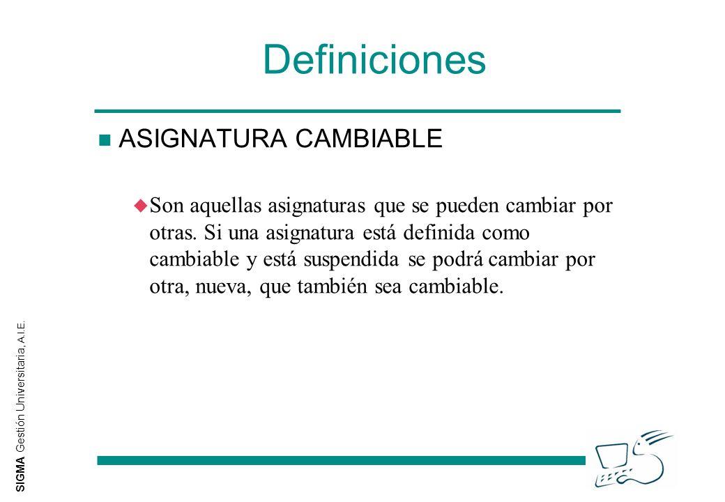 SIGMA Gestión Universitaria, A.I.E. Definiciones n ASIGNATURA CAMBIABLE u Son aquellas asignaturas que se pueden cambiar por otras. Si una asignatura