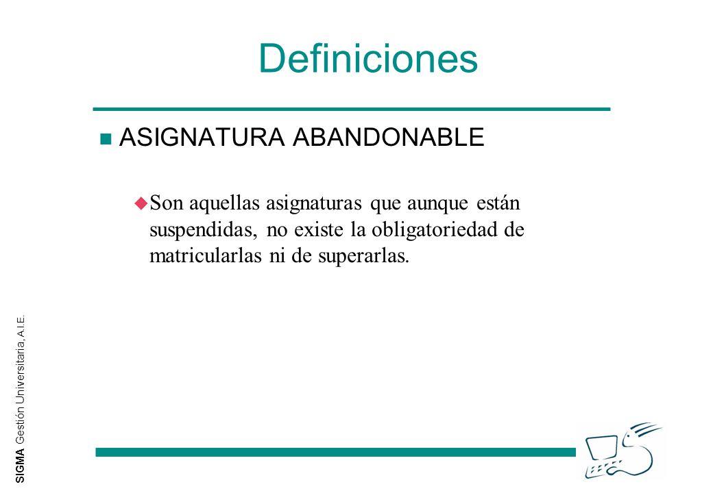 SIGMA Gestión Universitaria, A.I.E. Definiciones n ASIGNATURA ABANDONABLE u Son aquellas asignaturas que aunque están suspendidas, no existe la obliga