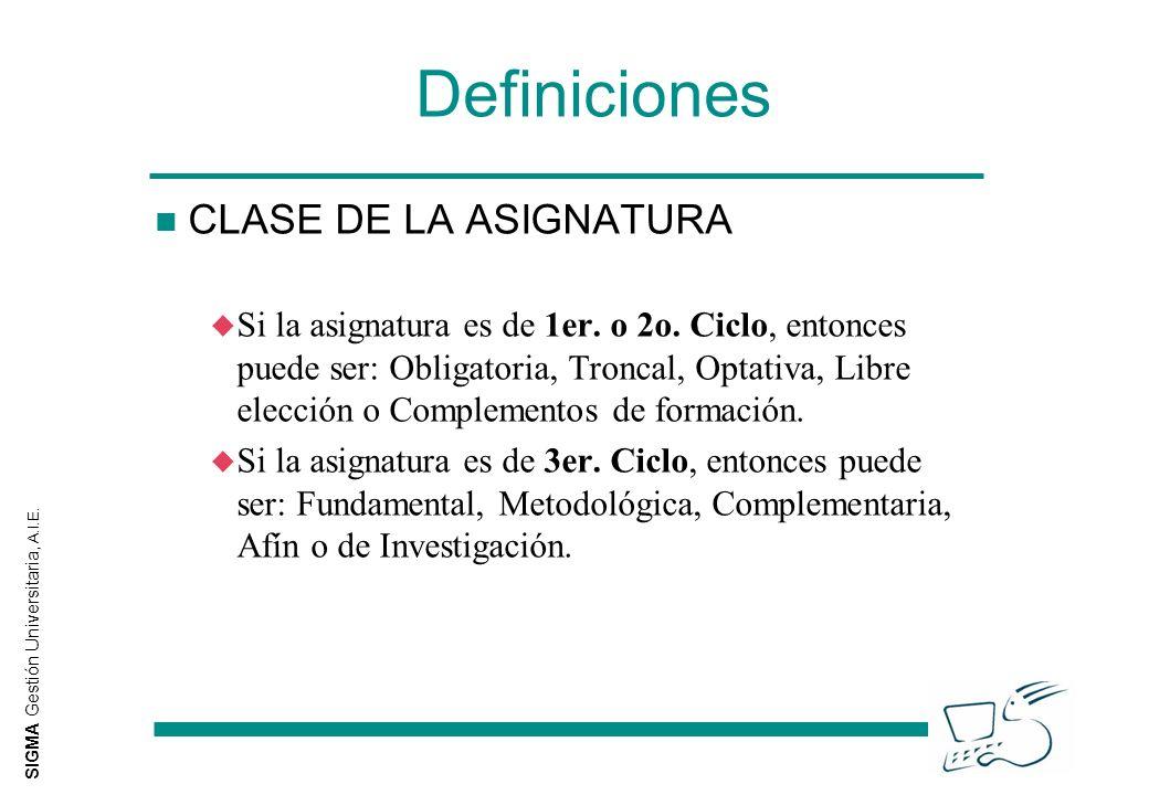 SIGMA Gestión Universitaria, A.I.E. Definiciones n CLASE DE LA ASIGNATURA u Si la asignatura es de 1er. o 2o. Ciclo, entonces puede ser: Obligatoria,