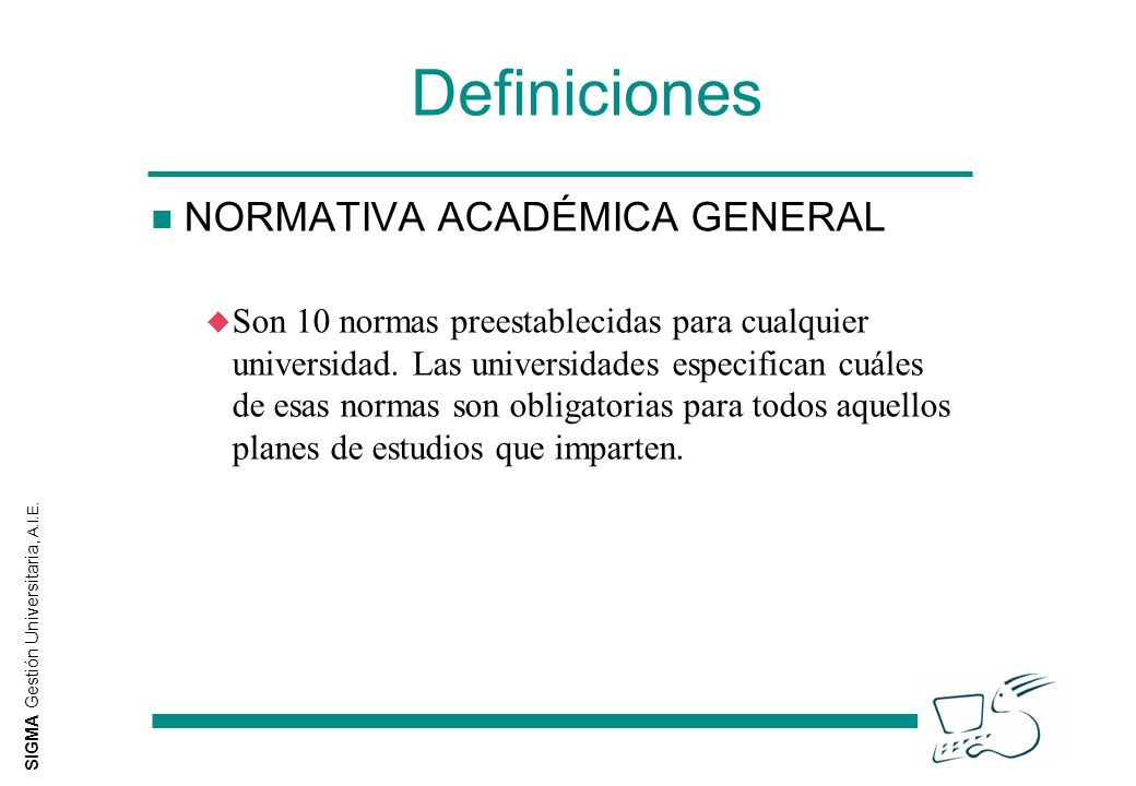 SIGMA Gestión Universitaria, A.I.E. Definiciones n NORMATIVA ACADÉMICA GENERAL u Son 10 normas preestablecidas para cualquier universidad. Las univers