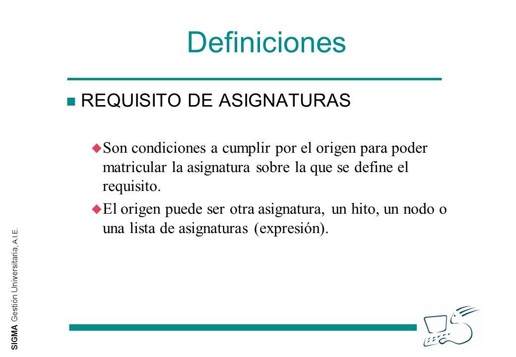 SIGMA Gestión Universitaria, A.I.E. Definiciones n REQUISITO DE ASIGNATURAS u Son condiciones a cumplir por el origen para poder matricular la asignat
