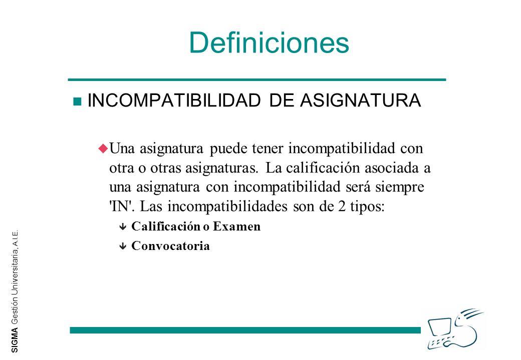 SIGMA Gestión Universitaria, A.I.E. Definiciones n INCOMPATIBILIDAD DE ASIGNATURA u Una asignatura puede tener incompatibilidad con otra o otras asign