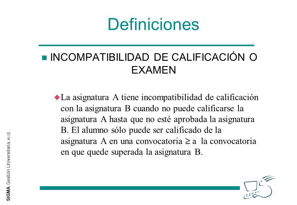 SIGMA Gestión Universitaria, A.I.E. Definiciones n INCOMPATIBILIDAD DE CALIFICACIÓN O EXAMEN u La asignatura A tiene incompatibilidad de calificación
