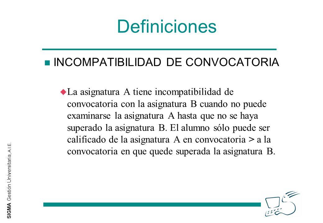 SIGMA Gestión Universitaria, A.I.E. Definiciones n INCOMPATIBILIDAD DE CONVOCATORIA u La asignatura A tiene incompatibilidad de convocatoria con la as