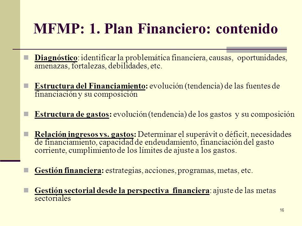 15 MFMP: Plan Financiero: Es un Instrumento de Planificación y Gestión Financiera Definir objetivos, estrategias y metas de ingresos, gastos y financi
