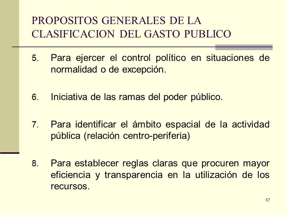 66 PROPOSITOS GENERALES DE LA CLASIFICACION DEL GASTO PUBLICO 1. Establecer de que manera puede ser financiado. 2. Razón de la importancia de los gast