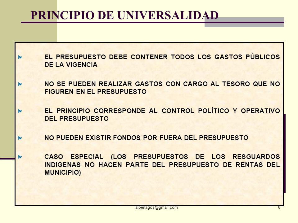 PRINCIPIO DE UNIVERSALIDAD EL PRESUPUESTO DEBE CONTENER TODOS LOS GASTOS PÚBLICOS DE LA VIGENCIA NO SE PUEDEN REALIZAR GASTOS CON CARGO AL TESORO QUE NO FIGUREN EN EL PRESUPUESTO EL PRINCIPIO CORRESPONDE AL CONTROL POLÍTICO Y OPERATIVO DEL PRESUPUESTO NO PUEDEN EXISTIR FONDOS POR FUERA DEL PRESUPUESTO CASO ESPECIAL (LOS PRESUPUESTOS DE LOS RESGUARDOS INDIGENAS NO HACEN PARTE DEL PRESUPUESTO DE RENTAS DEL MUNICIPIO) alpenagos@gmail.com8