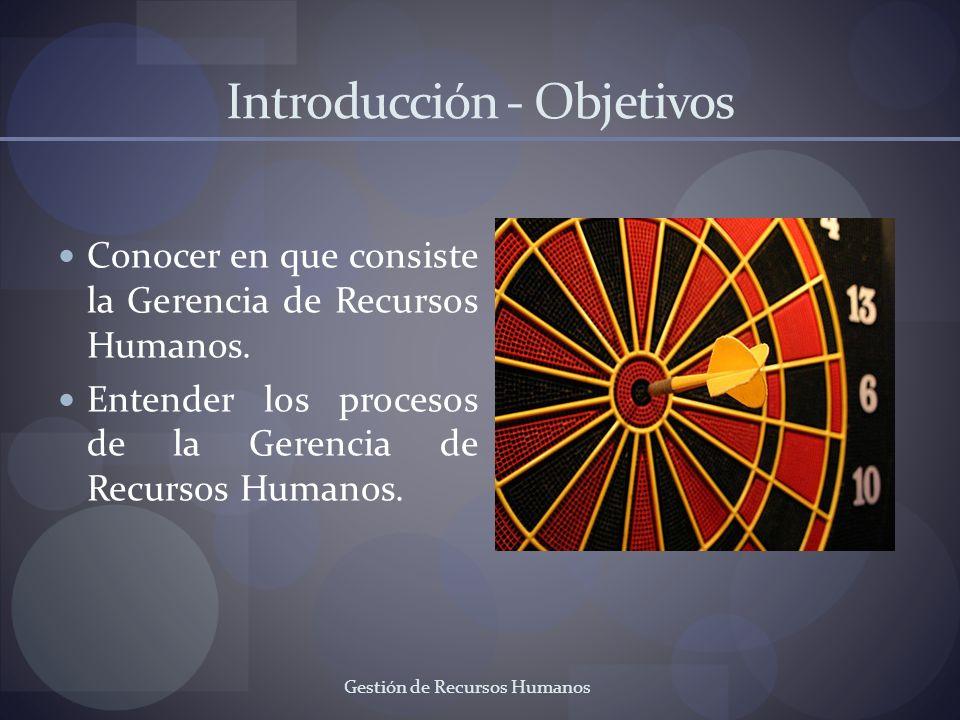 Introducción - Objetivos Conocer en que consiste la Gerencia de Recursos Humanos. Entender los procesos de la Gerencia de Recursos Humanos. Gestión de