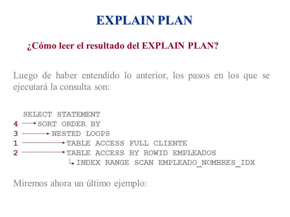 EXPLAIN PLAN ¿Cómo leer el resultado del EXPLAIN PLAN? Luego de haber entendido lo anterior, los pasos en los que se ejecutará la consulta son: SELECT