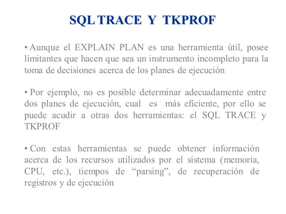 SQL TRACE Y TKPROF Aunque el EXPLAIN PLAN es una herramienta útil, posee limitantes que hacen que sea un instrumento incompleto para la toma de decisi