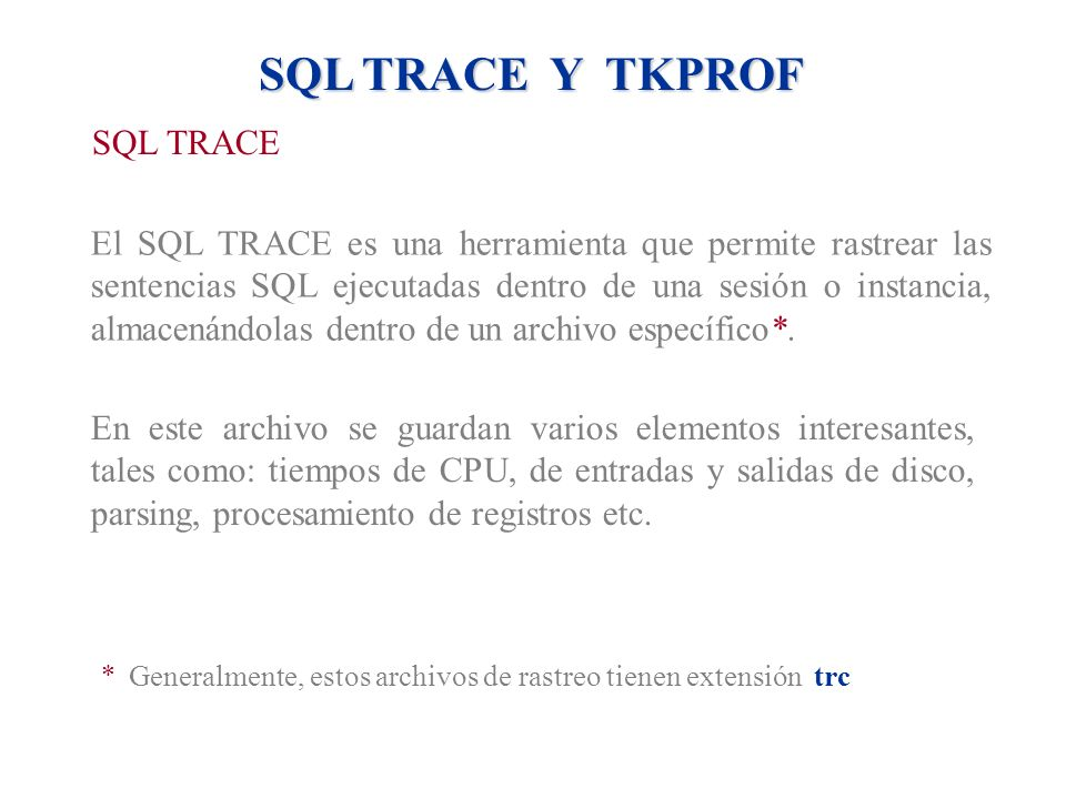 SQL TRACE Y TKPROF SQL TRACE El SQL TRACE es una herramienta que permite rastrear las sentencias SQL ejecutadas dentro de una sesión o instancia, alma