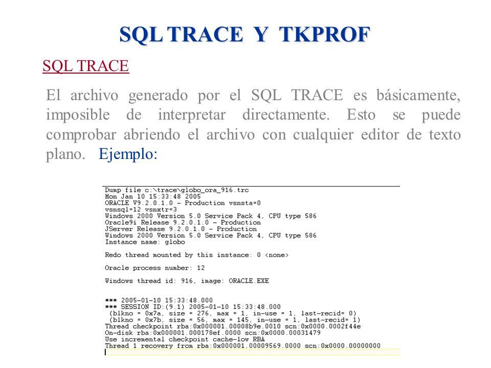 SQL TRACE Y TKPROF SQL TRACE El archivo generado por el SQL TRACE es básicamente, imposible de interpretar directamente. Esto se puede comprobar abrie