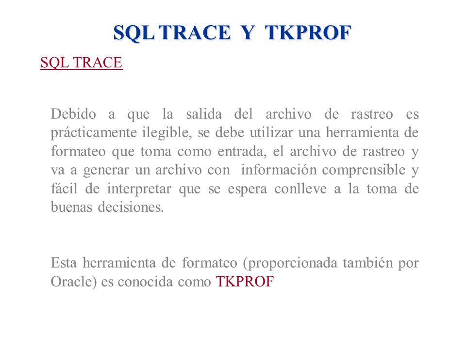 SQL TRACE Y TKPROF SQL TRACE Debido a que la salida del archivo de rastreo es prácticamente ilegible, se debe utilizar una herramienta de formateo que