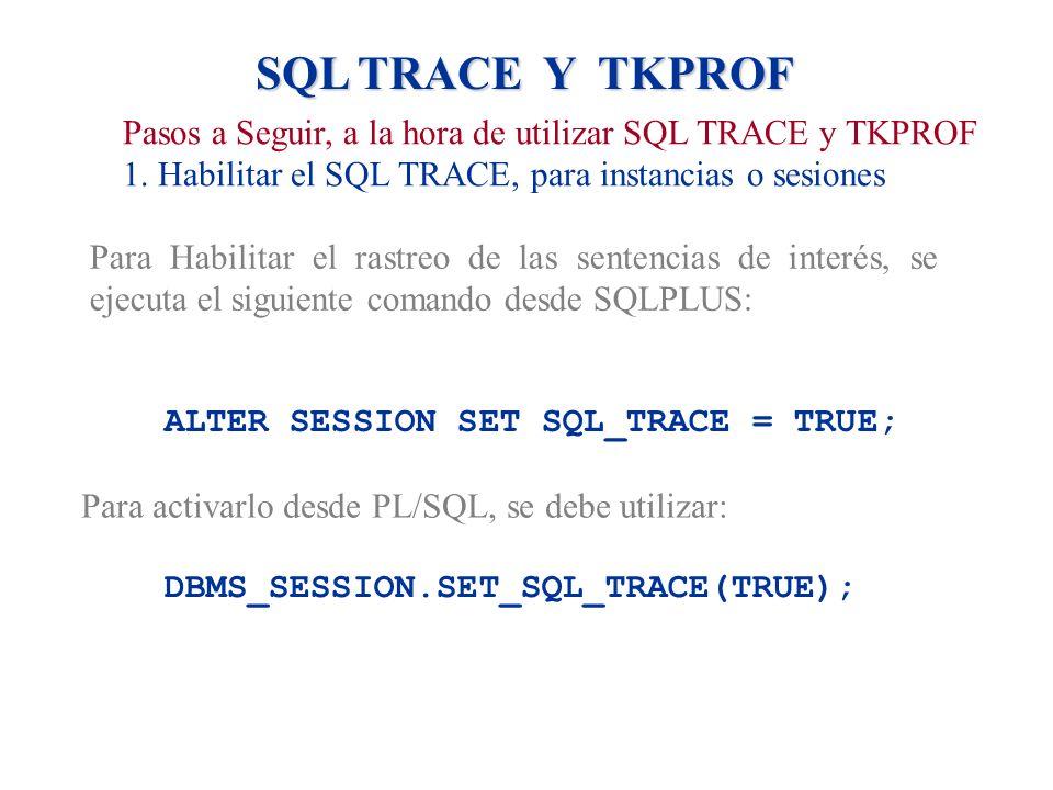 SQL TRACE Y TKPROF Pasos a Seguir, a la hora de utilizar SQL TRACE y TKPROF 1. Habilitar el SQL TRACE, para instancias o sesiones Para Habilitar el ra