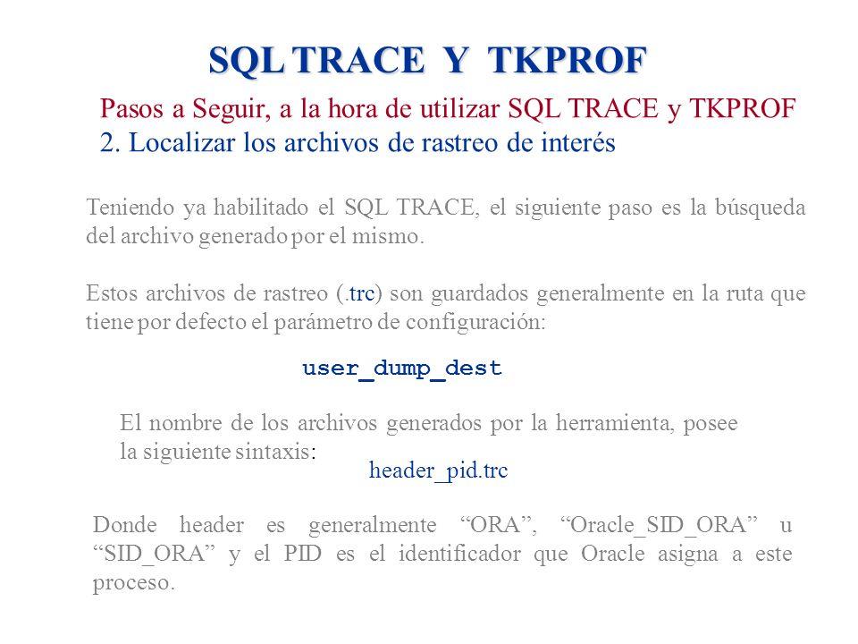 SQL TRACE Y TKPROF Pasos a Seguir, a la hora de utilizar SQL TRACE y TKPROF 2. Localizar los archivos de rastreo de interés Teniendo ya habilitado el