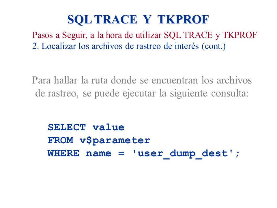 SQL TRACE Y TKPROF Pasos a Seguir, a la hora de utilizar SQL TRACE y TKPROF 2. Localizar los archivos de rastreo de interés (cont.) Para hallar la rut