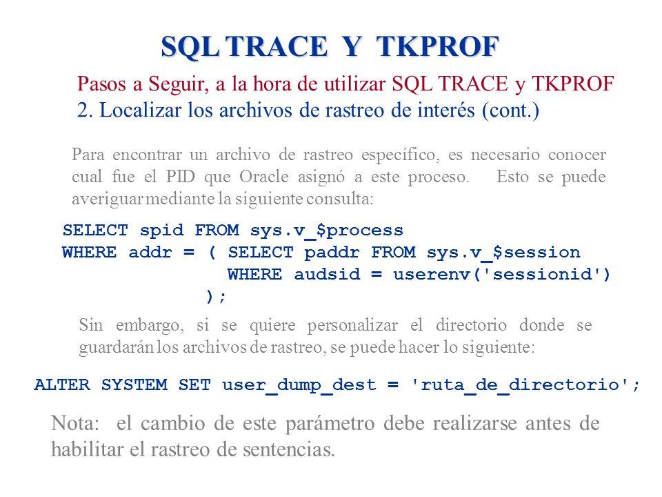 SQL TRACE Y TKPROF Pasos a Seguir, a la hora de utilizar SQL TRACE y TKPROF 2. Localizar los archivos de rastreo de interés (cont.) Para encontrar un
