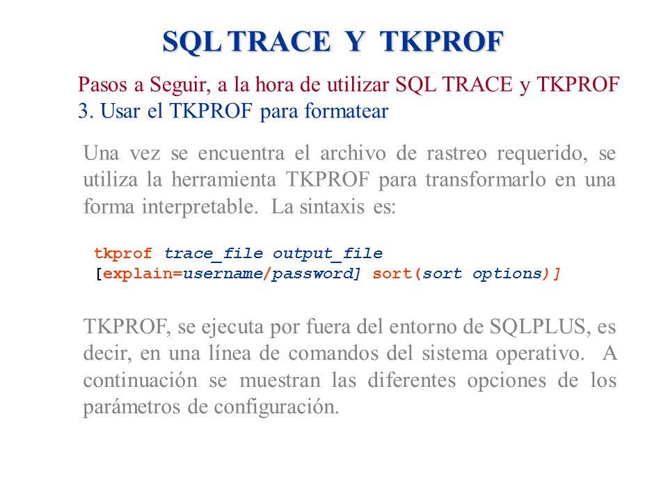 SQL TRACE Y TKPROF Pasos a Seguir, a la hora de utilizar SQL TRACE y TKPROF 3. Usar el TKPROF para formatear Una vez se encuentra el archivo de rastre