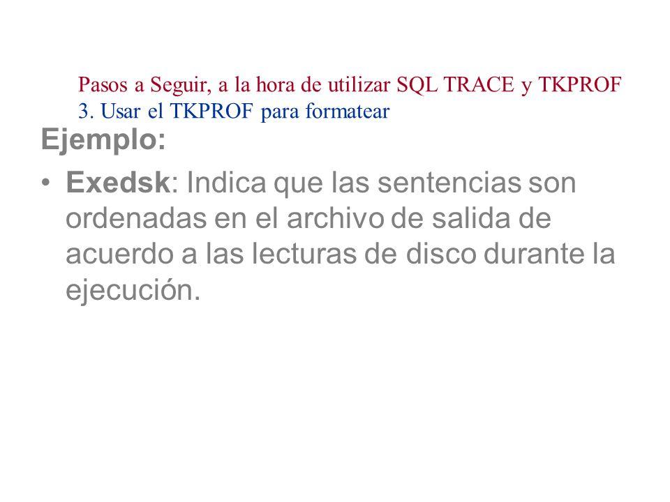 Ejemplo: Exedsk: Indica que las sentencias son ordenadas en el archivo de salida de acuerdo a las lecturas de disco durante la ejecución. Pasos a Segu