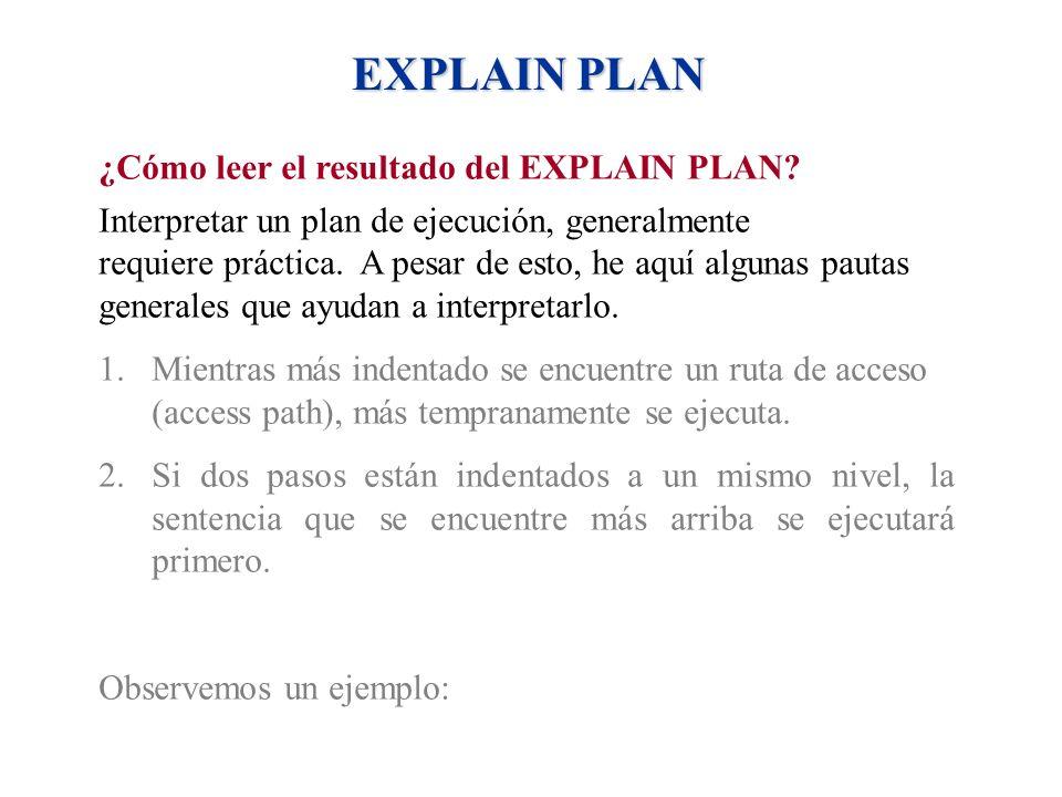 EXPLAIN PLAN ¿Cómo leer el resultado del EXPLAIN PLAN? Interpretar un plan de ejecución, generalmente requiere práctica. A pesar de esto, he aquí algu