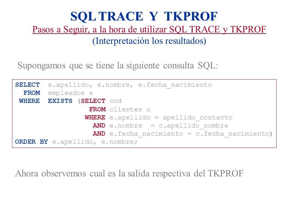SQL TRACE Y TKPROF Pasos a Seguir, a la hora de utilizar SQL TRACE y TKPROF (Interpretación los resultados) Supongamos que se tiene la siguiente consu
