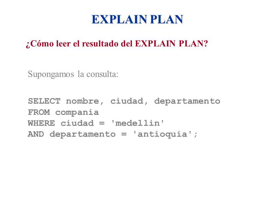 EXPLAIN PLAN ¿Cómo leer el resultado del EXPLAIN PLAN? Supongamos la consulta: SELECT nombre, ciudad, departamento FROM compania WHERE ciudad = 'medel