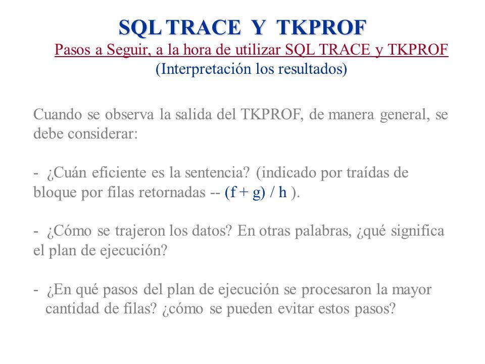 SQL TRACE Y TKPROF Pasos a Seguir, a la hora de utilizar SQL TRACE y TKPROF (Interpretación los resultados) Cuando se observa la salida del TKPROF, de