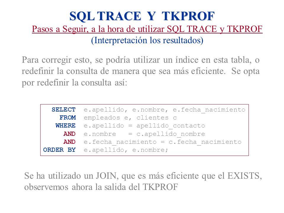 SQL TRACE Y TKPROF Pasos a Seguir, a la hora de utilizar SQL TRACE y TKPROF (Interpretación los resultados) Para corregir esto, se podría utilizar un