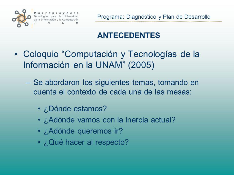 Programa: Diagnóstico y Plan de Desarrollo ANTECEDENTES Coloquio Computación y Tecnologías de la Información en la UNAM (2005) –Se abordaron los siguientes temas, tomando en cuenta el contexto de cada una de las mesas: ¿Dónde estamos.