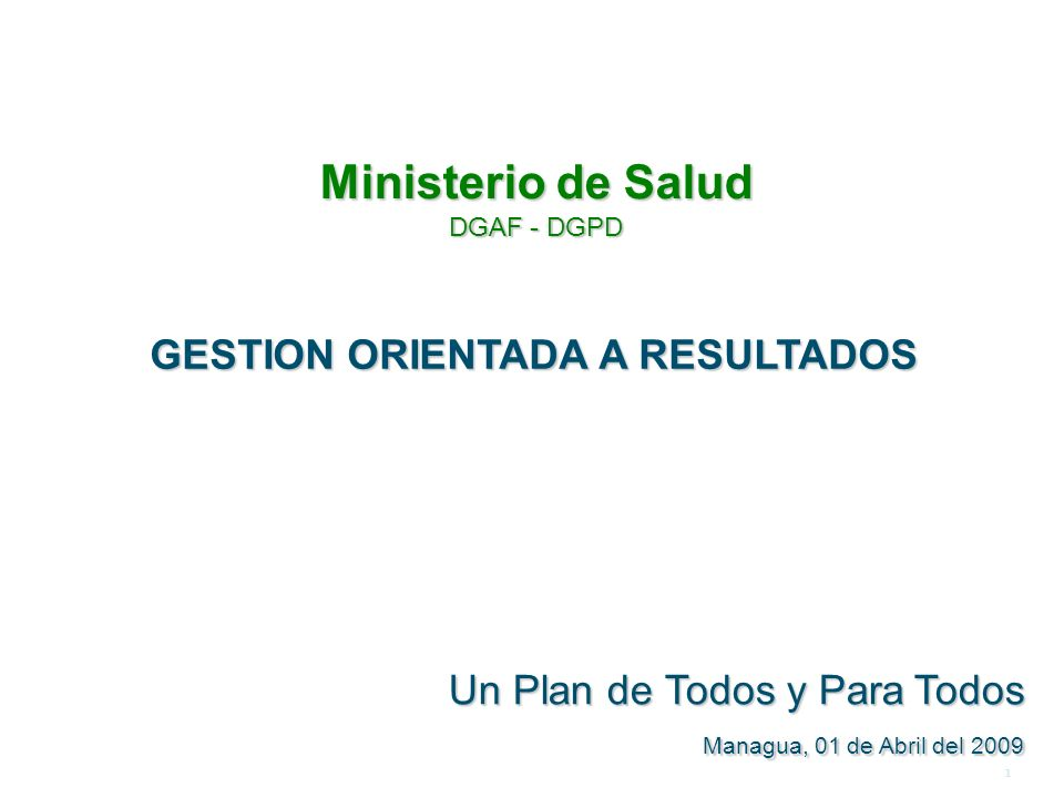 1 GESTION ORIENTADA A RESULTADOS Un Plan de Todos y ParaTodos Un Plan de Todos y Para Todos Managua, 01 de Abril del 2009 M FASF Ministerio de Salud DGAF - DGPD