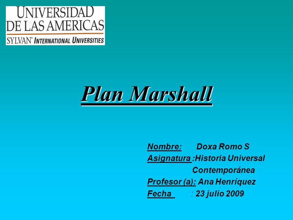 Plan Marshall Nombre: Doxa Romo S Asignatura :Historia Universal Contemporánea Profesor (a): Ana Henríquez Fecha : 23 julio 2009
