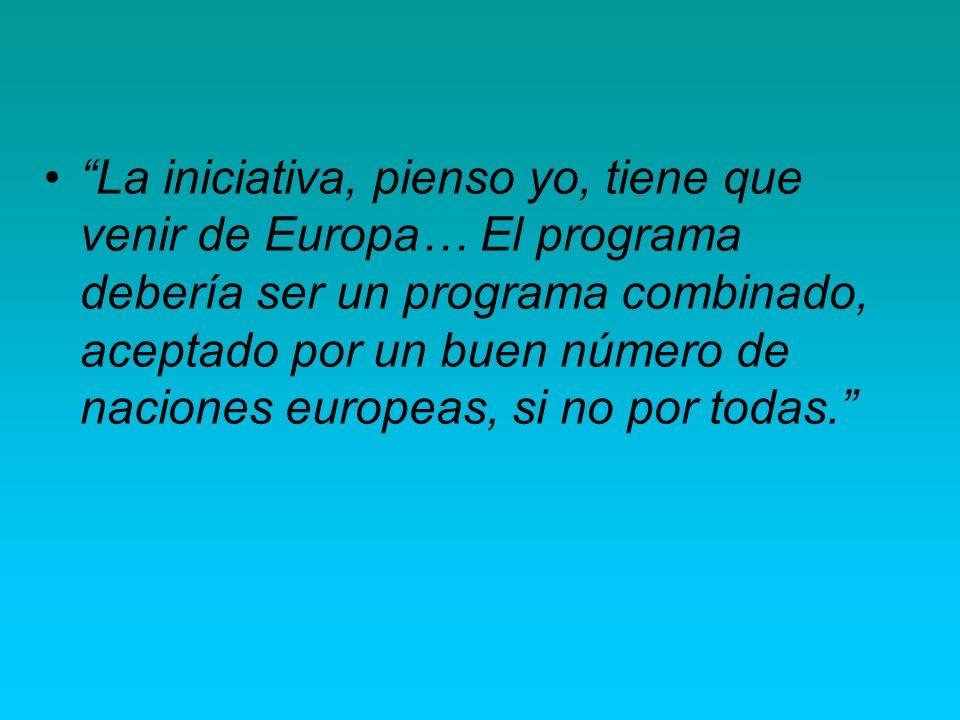 La iniciativa, pienso yo, tiene que venir de Europa… El programa debería ser un programa combinado, aceptado por un buen número de naciones europeas,