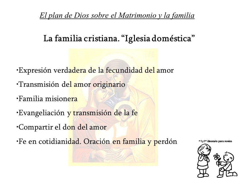 El plan de Dios sobre el Matrimonio y la familia 1y1 itinerario para novios La familia cristiana. Iglesia doméstica Expresión verdadera de la fecundid