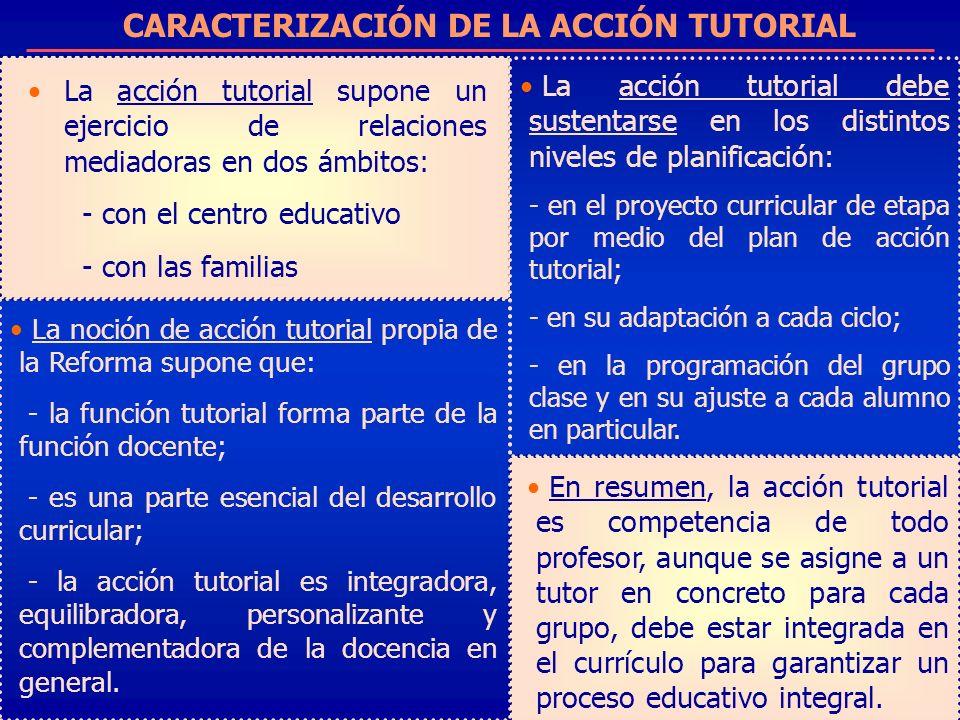 CARACTERIZACIÓN DE LA ACCIÓN TUTORIAL La acción tutorial supone un ejercicio de relaciones mediadoras en dos ámbitos: - con el centro educativo - con
