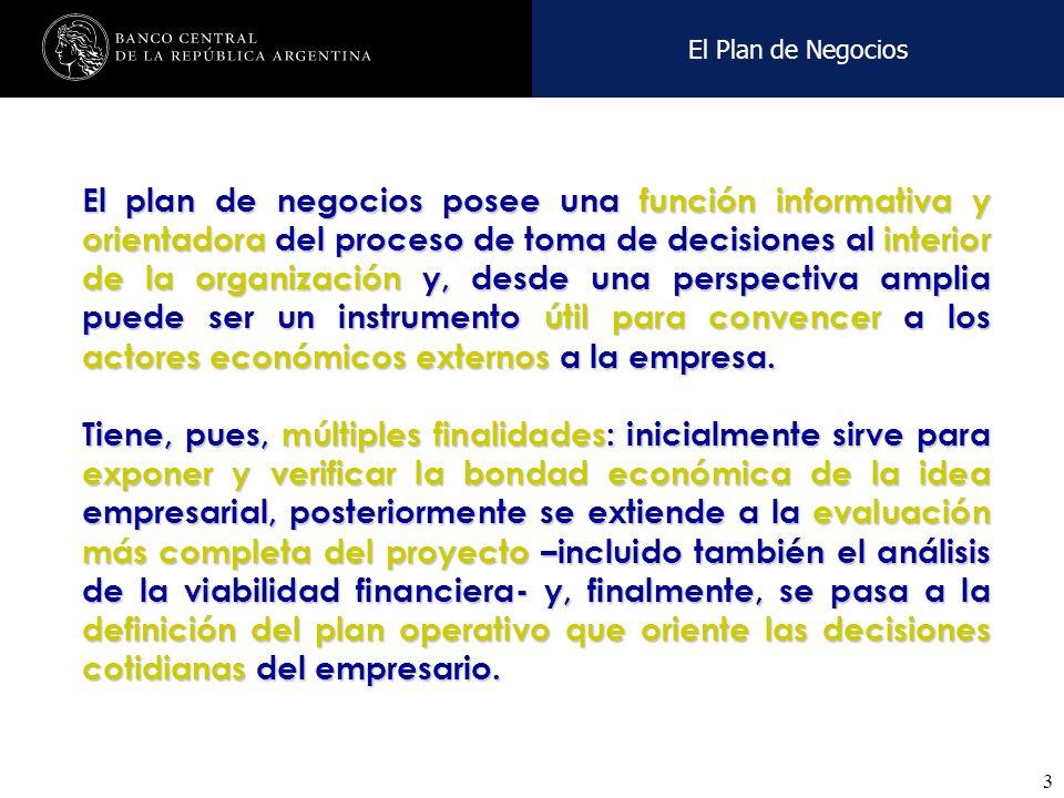 Nombre de la presentación en cuerpo 17 3 El Plan de Negocios El plan de negocios posee una función informativa y orientadora del proceso de toma de decisiones al interior de la organización y, desde una perspectiva amplia puede ser un instrumento útil para convencer a los actores económicos externos a la empresa.