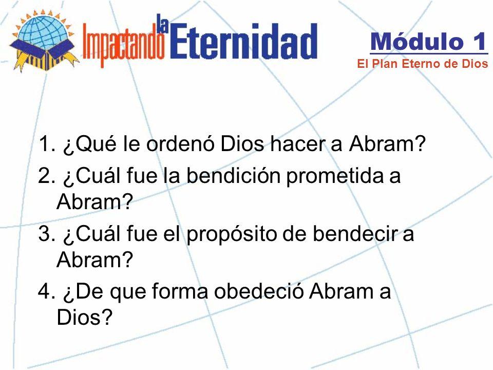 Módulo 1 El Plan Eterno de Dios Genesis 12:1-4a: Jehová había dicho a Abram: «Vete de tu tierra, de tu parentela y de la casa de tu padre, a la tierra que te mostraré.
