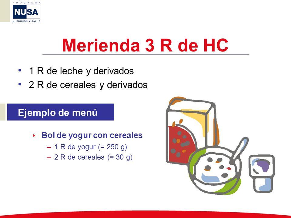 Merienda 3 R de HC 1 R de leche y derivados 2 R de cereales y derivados Ejemplo de menú Bol de yogur con cereales –1 R de yogur (= 250 g) –2 R de cere
