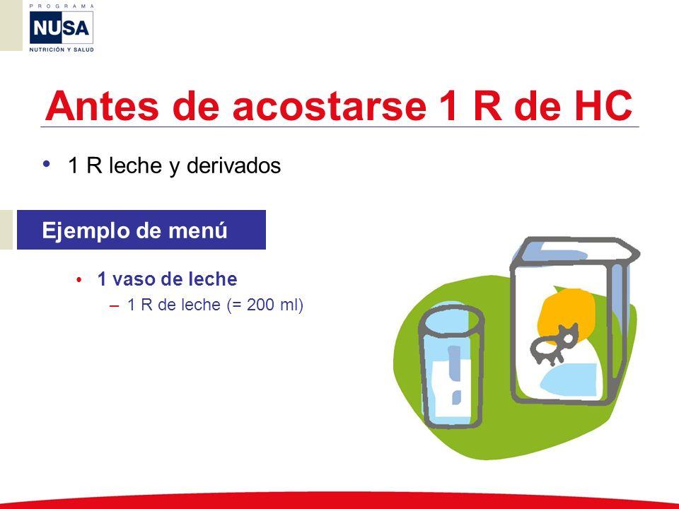 Antes de acostarse 1 R de HC 1 R leche y derivados Ejemplo de menú 1 vaso de leche –1 R de leche (= 200 ml)