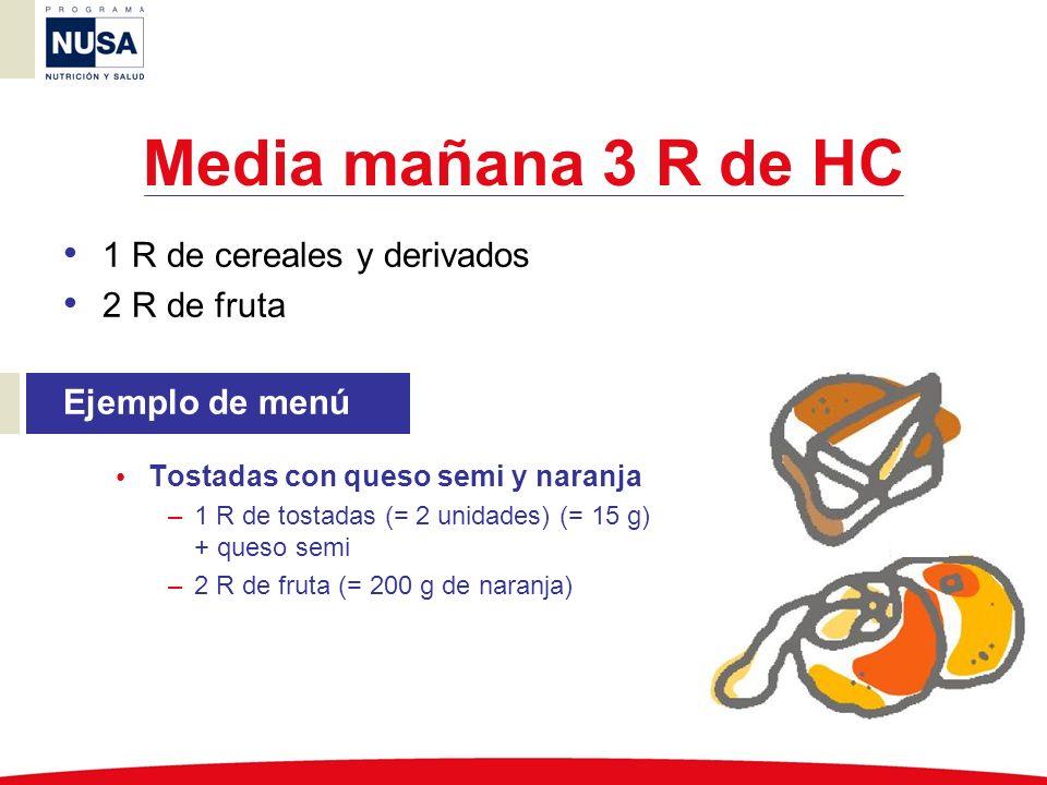 Comida 8 R de HC 5 R de cereales y derivados, legumbres y tubérculos 1 R de verdura 2 R de fruta Ejemplo de menú Macarrones con salsa de tomate, pollo al horno con ensalada variada, pan y plátano –4 R de pasta (= 60 g crudo, 200 g cocido) –1 R de pan (= 20 g) –1 R de verdura 0,5 R de salsa de tomate 0,5 R de ensalada variada (guarnición) –¼ de pollo al horno –2 R de fruta (= 100 g de plátano, unidad pequeña)