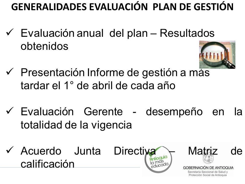 GENERALIDADES EVALUACIÓN PLAN DE GESTIÓN Evaluación anual del plan – Resultados obtenidos Presentación Informe de gestión a más tardar el 1° de abril de cada año Evaluación Gerente - desempeño en la totalidad de la vigencia Acuerdo Junta Directiva – Matriz de calificación