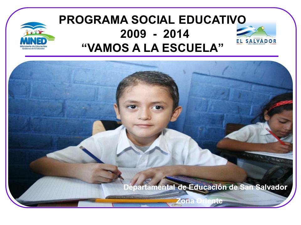 Departamental de Educación de San Salvador Zona Oriente PROGRAMA SOCIAL EDUCATIVO 2009 - 2014 VAMOS A LA ESCUELA