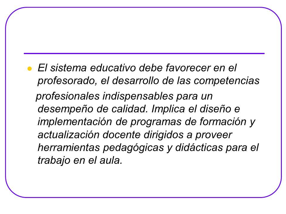 El sistema educativo debe favorecer en el profesorado, el desarrollo de las competencias profesionales indispensables para un desempeño de calidad.